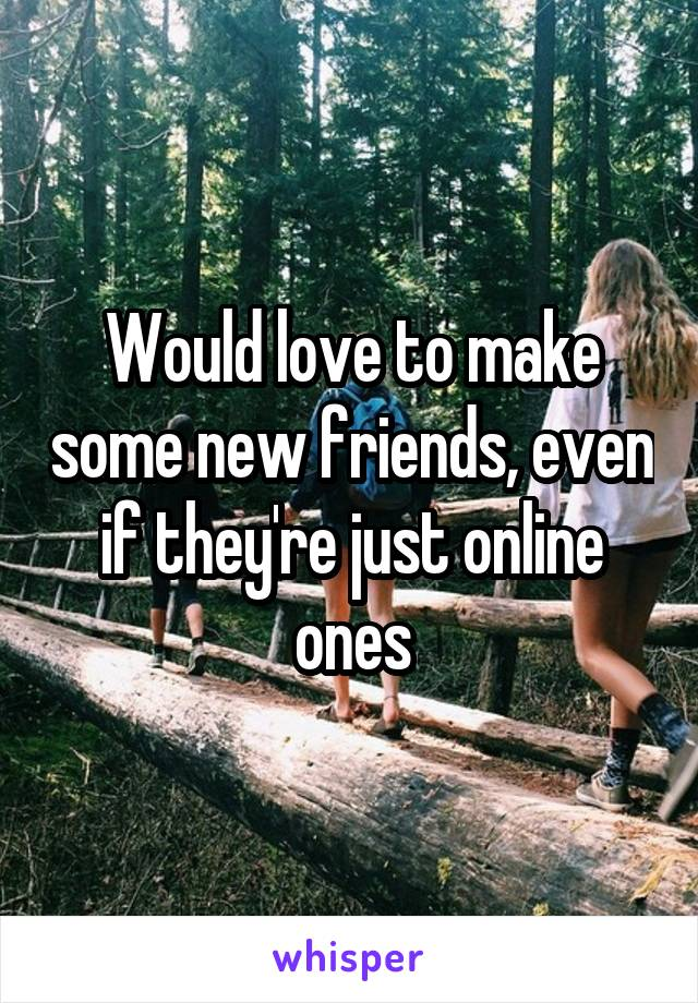Would love to make some new friends, even if they're just online ones