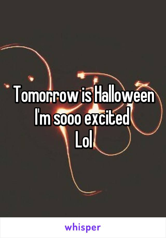 Tomorrow is Halloween I'm sooo excited  Lol