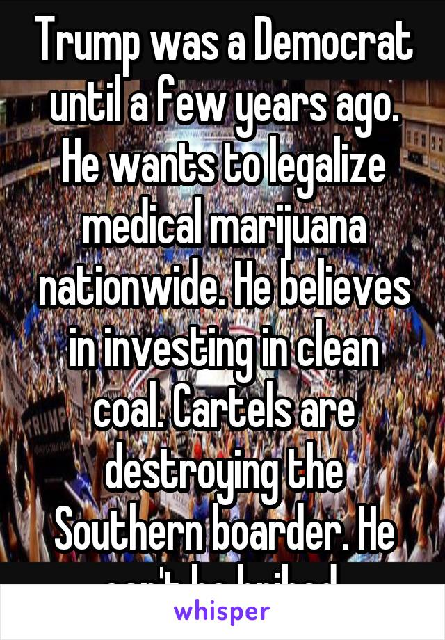 Trump was a Democrat until a few years ago. He wants to legalize medical marijuana nationwide. He believes in investing in clean coal. Cartels are destroying the Southern boarder. He can't be bribed
