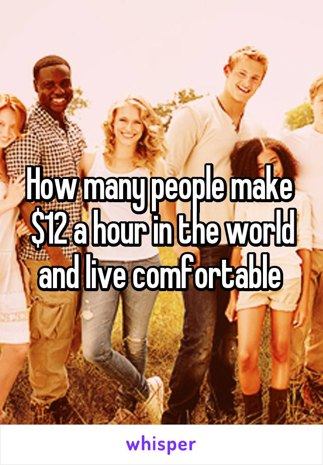 How many people make  $12 a hour in the world and live comfortable