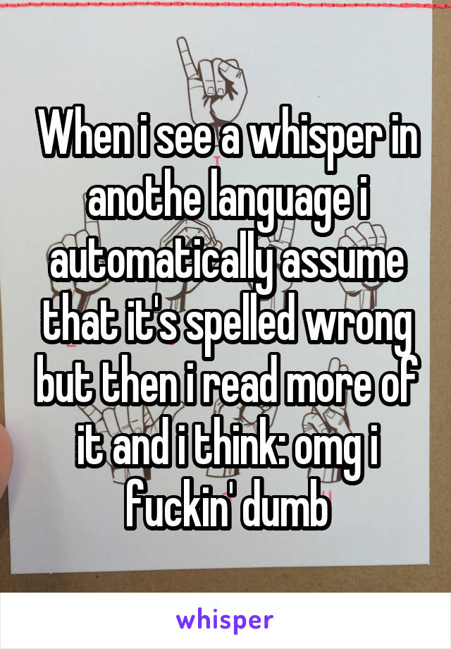 When i see a whisper in anothe language i automatically assume that it's spelled wrong but then i read more of it and i think: omg i fuckin' dumb