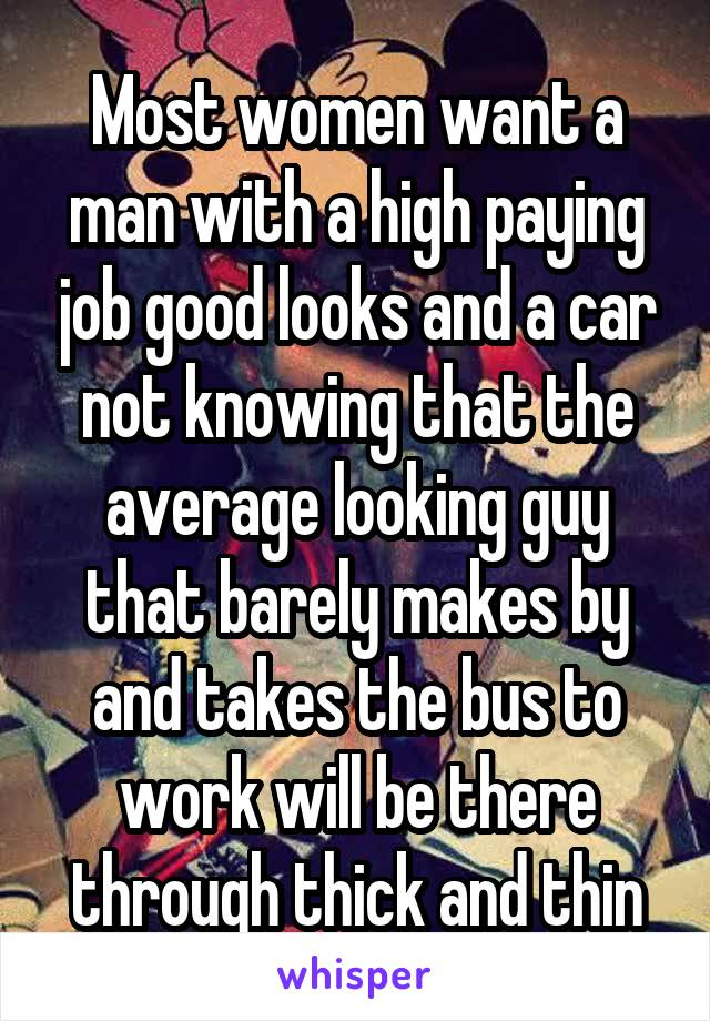 Most women want a man with a high paying job good looks and a car not knowing that the average looking guy that barely makes by and takes the bus to work will be there through thick and thin