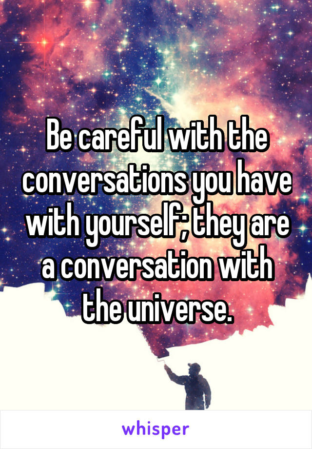 Be careful with the conversations you have with yourself; they are a conversation with the universe.