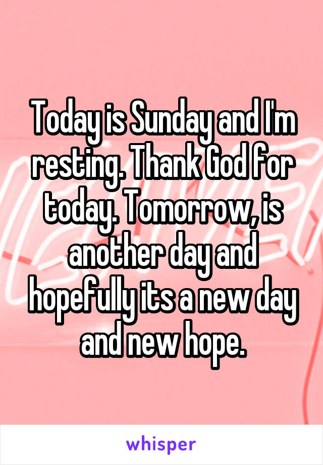 Today is Sunday and I'm resting. Thank God for today. Tomorrow, is another day and hopefully its a new day and new hope.