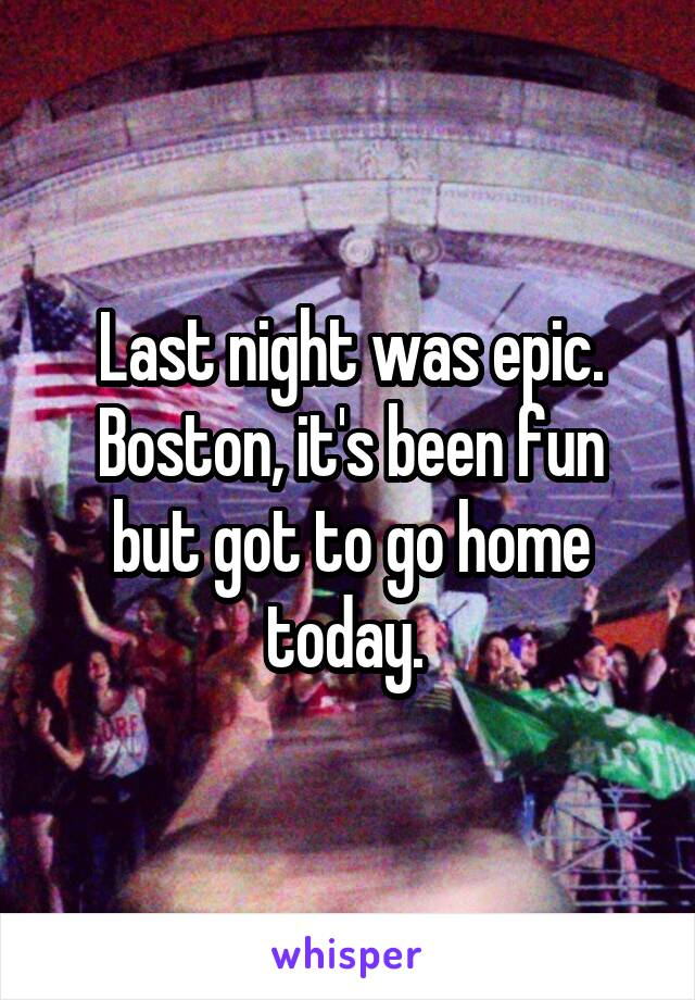 Last night was epic. Boston, it's been fun but got to go home today.
