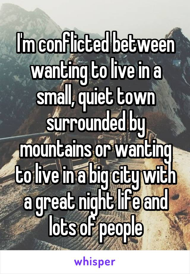 I'm conflicted between wanting to live in a small, quiet town surrounded by mountains or wanting to live in a big city with a great night life and lots of people