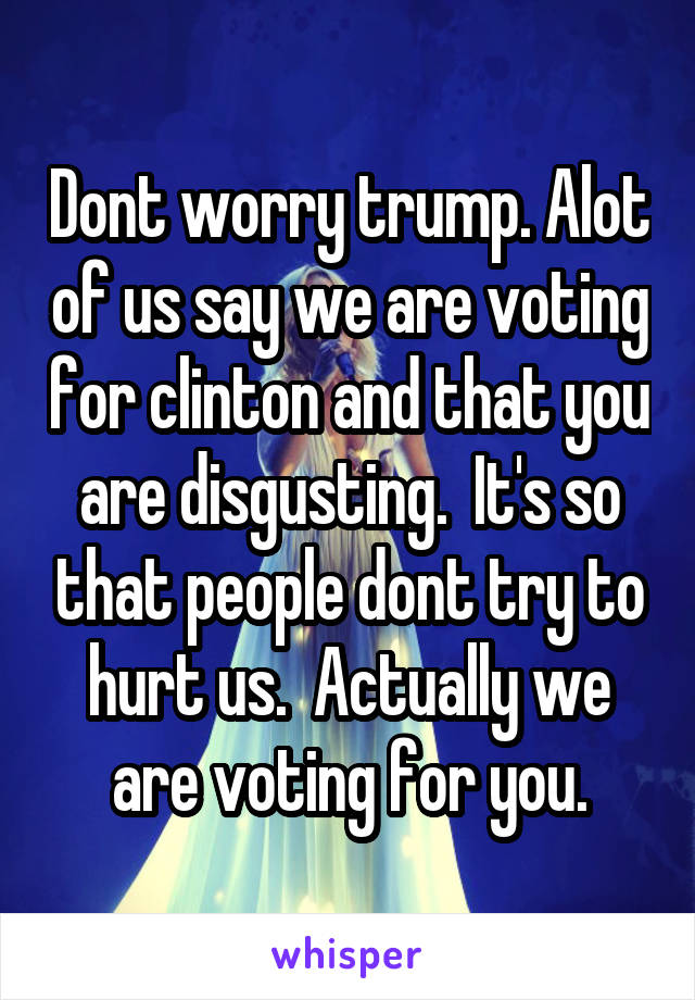Dont worry trump. Alot of us say we are voting for clinton and that you are disgusting.  It's so that people dont try to hurt us.  Actually we are voting for you.