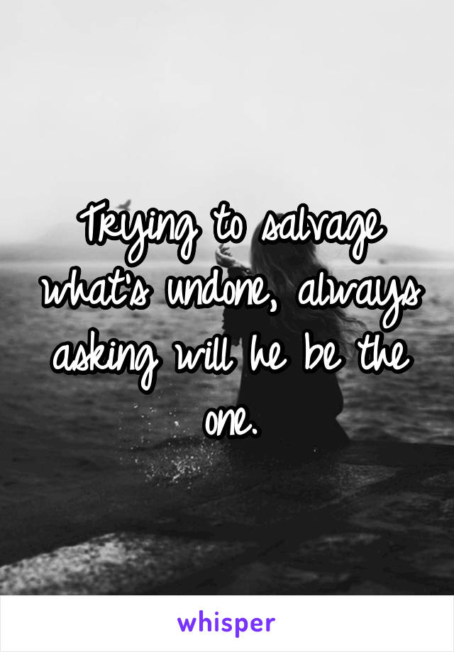 Trying to salvage what's undone, always asking will he be the one.