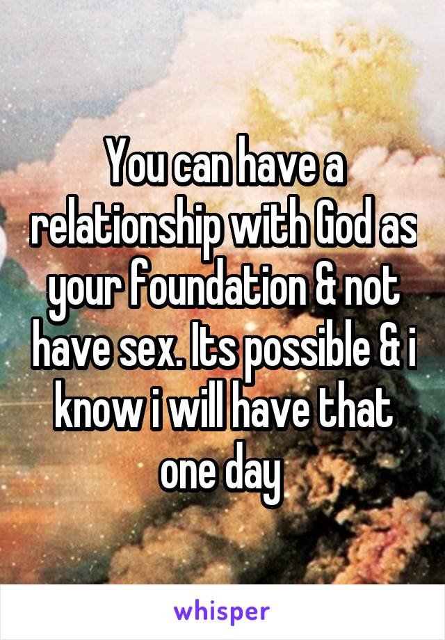 You can have a relationship with God as your foundation & not have sex. Its possible & i know i will have that one day