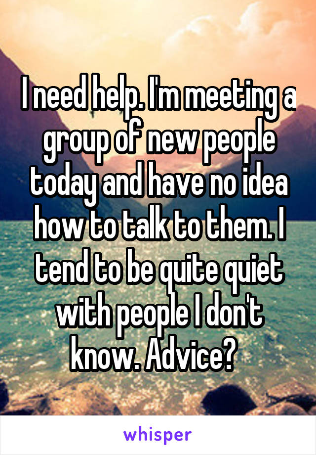 I need help. I'm meeting a group of new people today and have no idea how to talk to them. I tend to be quite quiet with people I don't know. Advice?