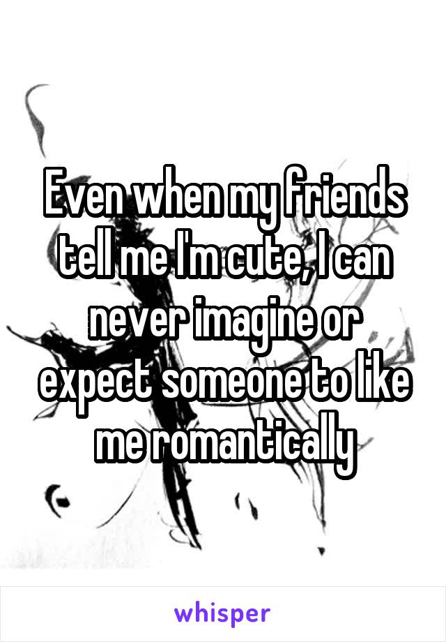 Even when my friends tell me I'm cute, I can never imagine or expect someone to like me romantically