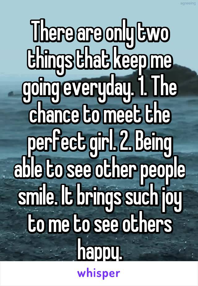 There are only two things that keep me going everyday. 1. The chance to meet the perfect girl. 2. Being able to see other people smile. It brings such joy to me to see others happy.