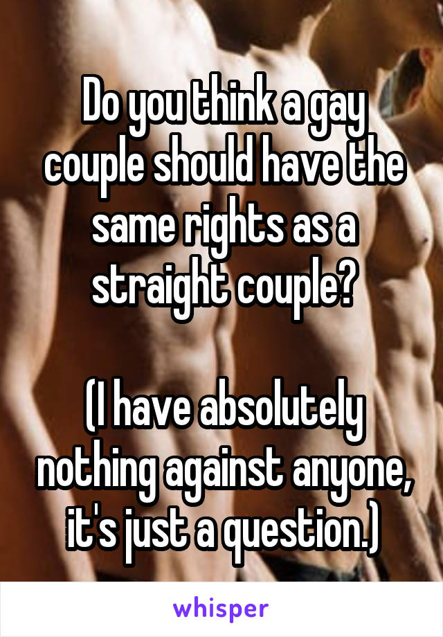 Do you think a gay couple should have the same rights as a straight couple?  (I have absolutely nothing against anyone, it's just a question.)