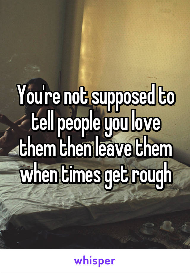 You're not supposed to tell people you love them then leave them when times get rough