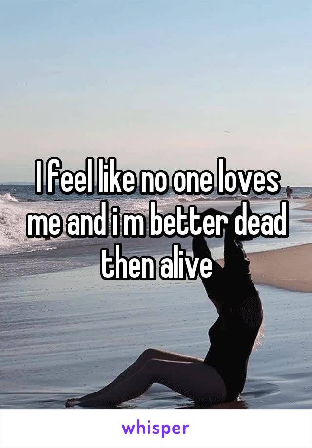 I feel like no one loves me and i m better dead then alive