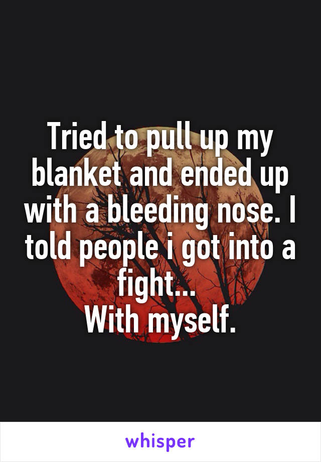 Tried to pull up my blanket and ended up with a bleeding nose. I told people i got into a fight...  With myself.