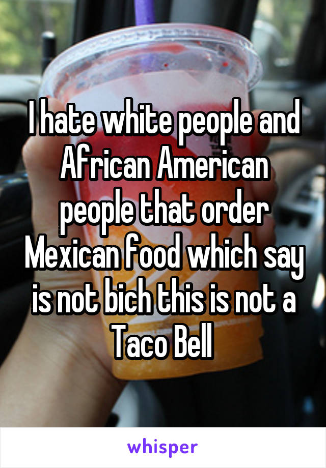 I hate white people and African American people that order Mexican food which say is not bich this is not a Taco Bell