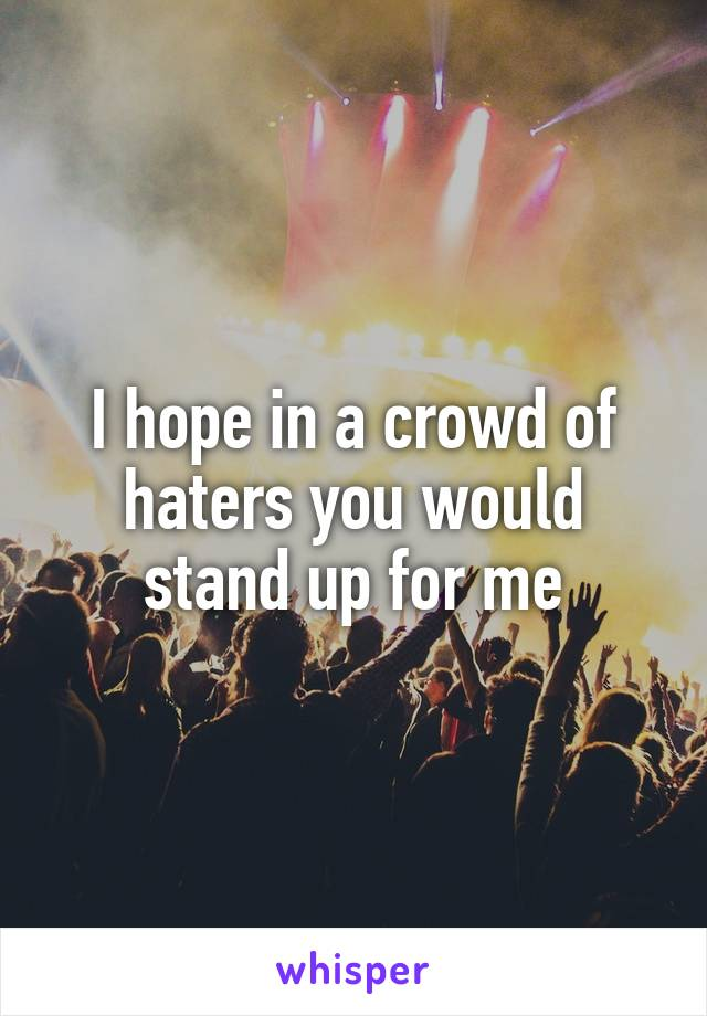 I hope in a crowd of haters you would stand up for me
