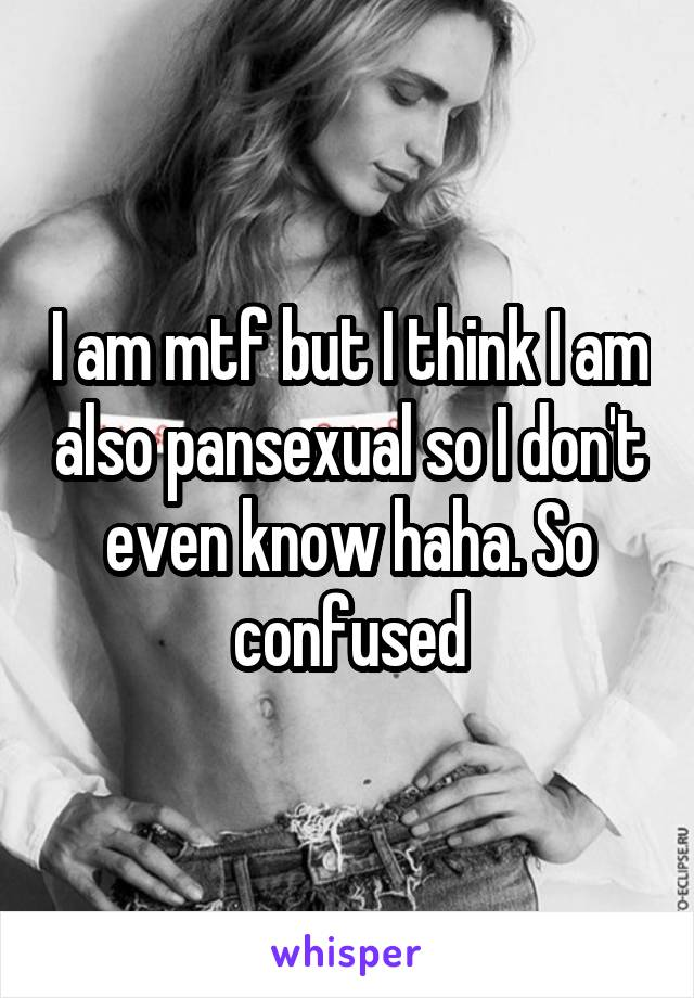 I am mtf but I think I am also pansexual so I don't even know haha. So confused