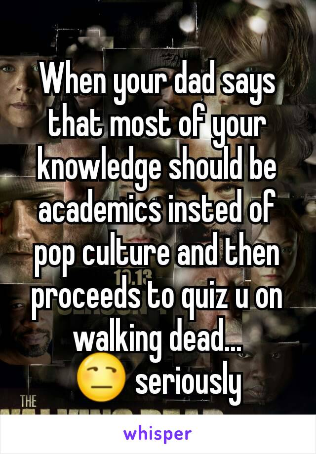 When your dad says that most of your knowledge should be academics insted of pop culture and then proceeds to quiz u on walking dead... 😒 seriously