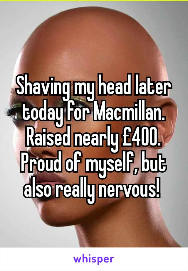 Shaving my head later today for Macmillan. Raised nearly £400. Proud of myself, but also really nervous!