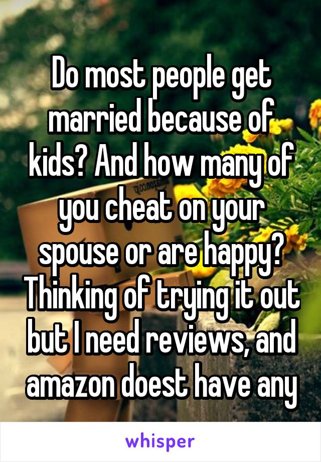 Do most people get married because of kids? And how many of you cheat on your spouse or are happy? Thinking of trying it out but I need reviews, and amazon doest have any