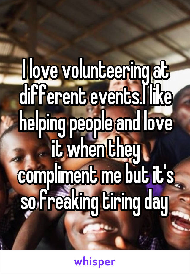 I love volunteering at different events.I like helping people and love it when they compliment me but it's so freaking tiring day