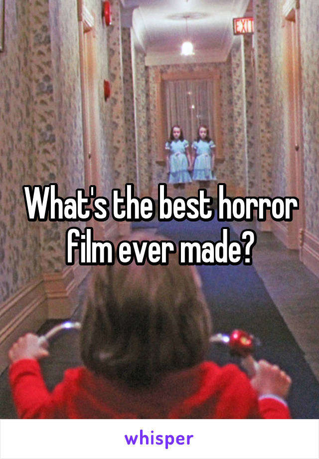 What's the best horror film ever made?
