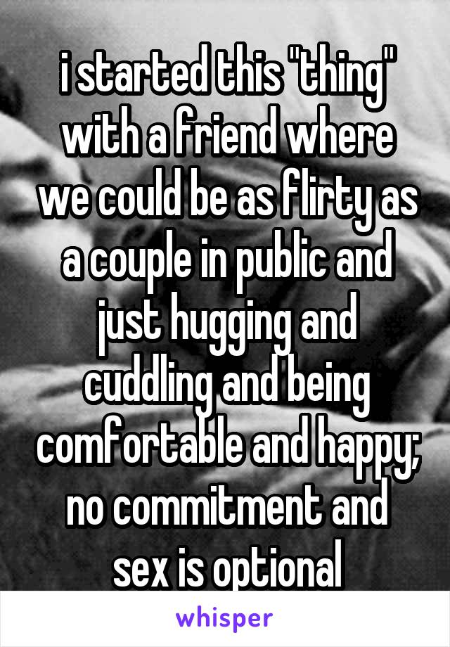 """i started this """"thing"""" with a friend where we could be as flirty as a couple in public and just hugging and cuddling and being comfortable and happy; no commitment and sex is optional"""
