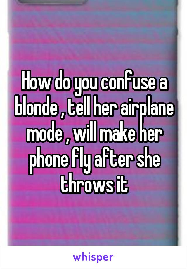 How do you confuse a blonde , tell her airplane mode , will make her phone fly after she throws it