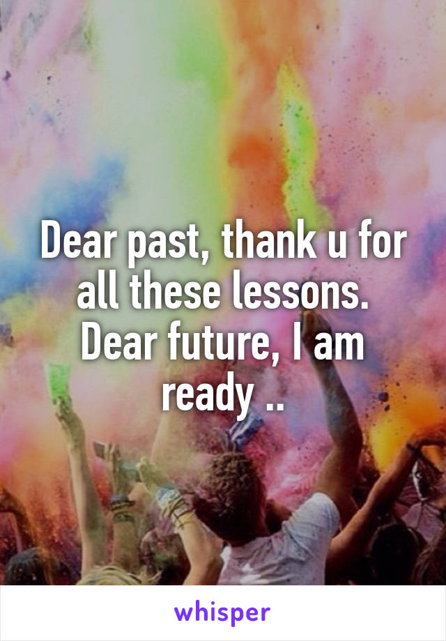 Dear past, thank u for all these lessons. Dear future, I am ready ..