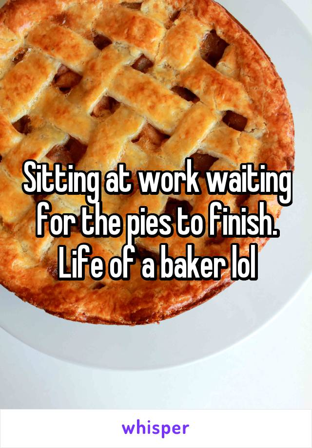 Sitting at work waiting for the pies to finish. Life of a baker lol
