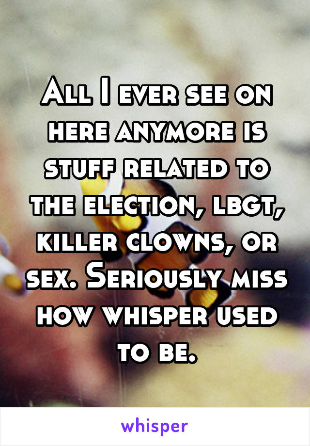 All I ever see on here anymore is stuff related to the election, lbgt, killer clowns, or sex. Seriously miss how whisper used to be.
