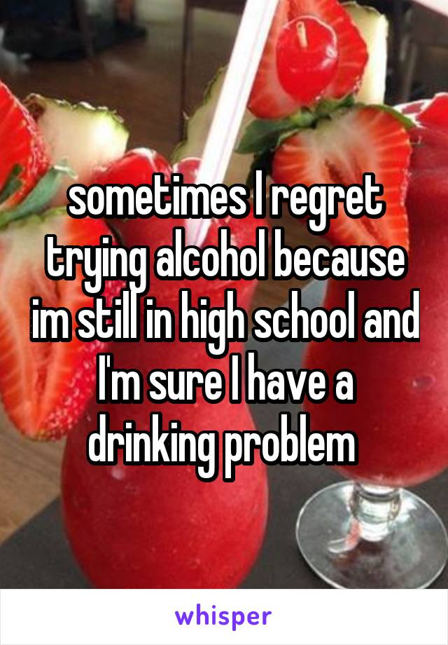 sometimes I regret trying alcohol because im still in high school and I'm sure I have a drinking problem