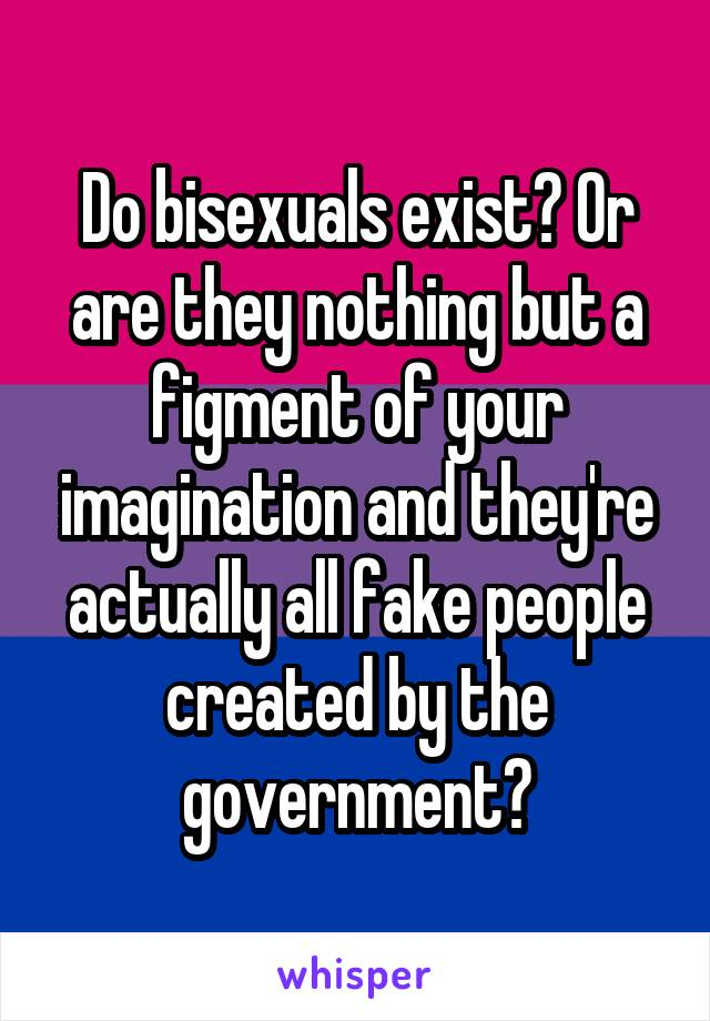 Do bisexuals exist? Or are they nothing but a figment of your imagination and they're actually all fake people created by the government?