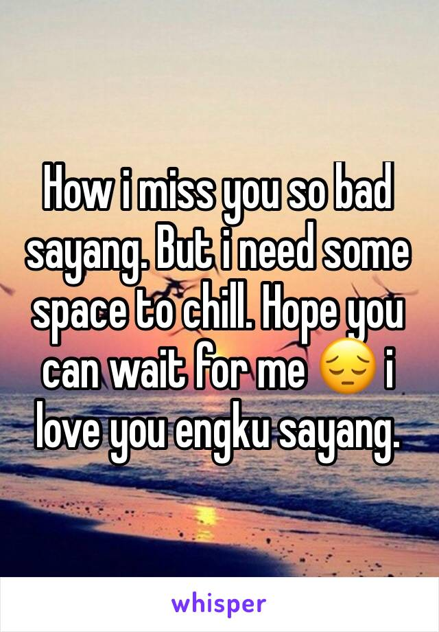 How i miss you so bad sayang. But i need some space to chill. Hope you can wait for me 😔 i love you engku sayang.