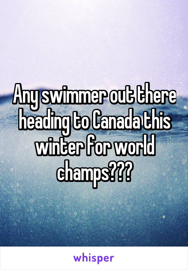 Any swimmer out there heading to Canada this winter for world champs???