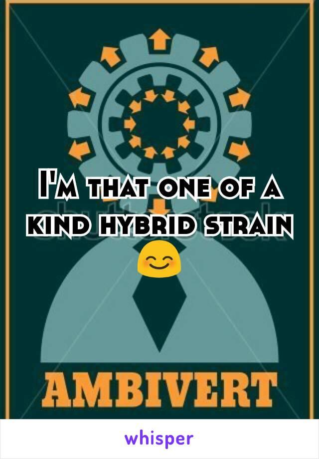 I'm that one of a kind hybrid strain 😊
