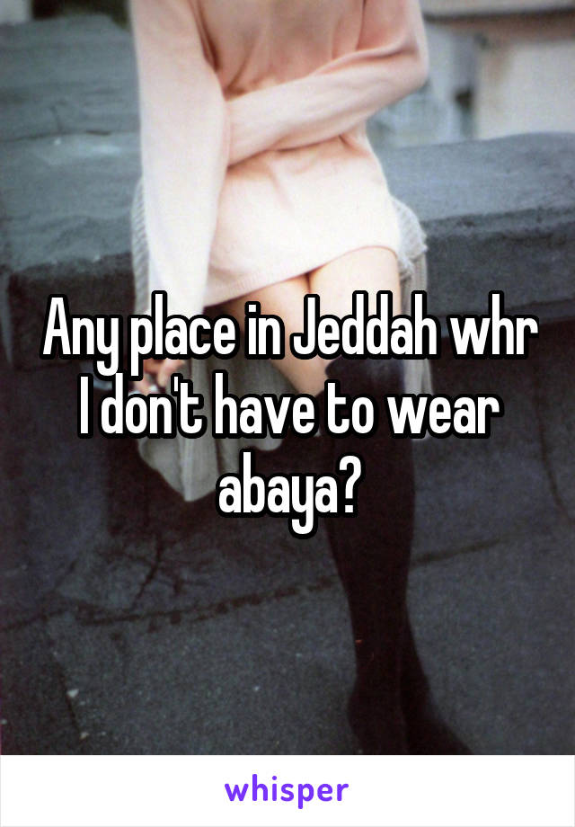 Any place in Jeddah whr I don't have to wear abaya?