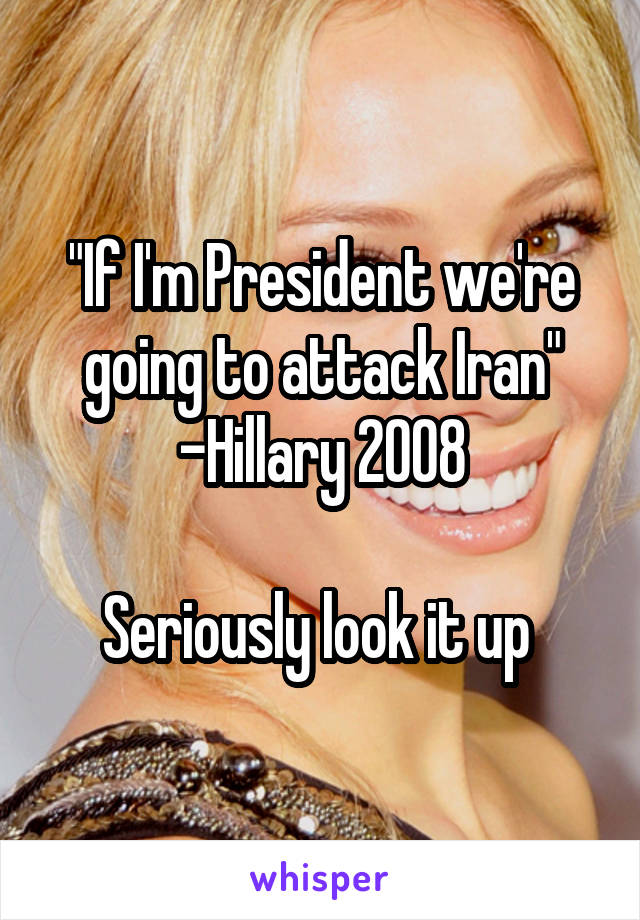 """""""If I'm President we're going to attack Iran"""" -Hillary 2008  Seriously look it up"""
