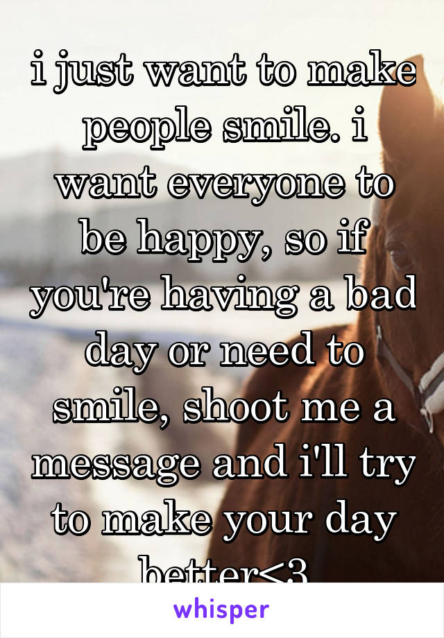 i just want to make people smile. i want everyone to be happy, so if you're having a bad day or need to smile, shoot me a message and i'll try to make your day better<3