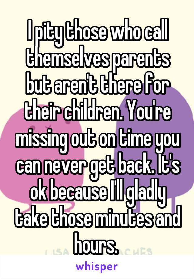 I pity those who call themselves parents but aren't there for their children. You're missing out on time you can never get back. It's ok because I'll gladly take those minutes and hours.