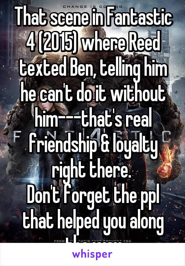 That scene in Fantastic 4 (2015) where Reed texted Ben, telling him he can't do it without him---that's real friendship & loyalty right there.  Don't forget the ppl that helped you along the way