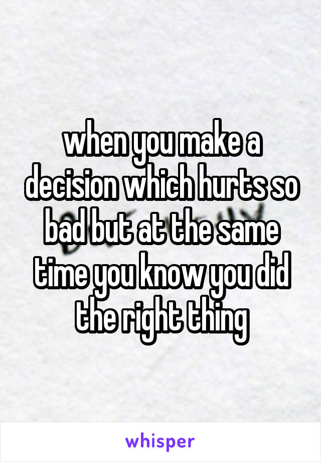 when you make a decision which hurts so bad but at the same time you know you did the right thing