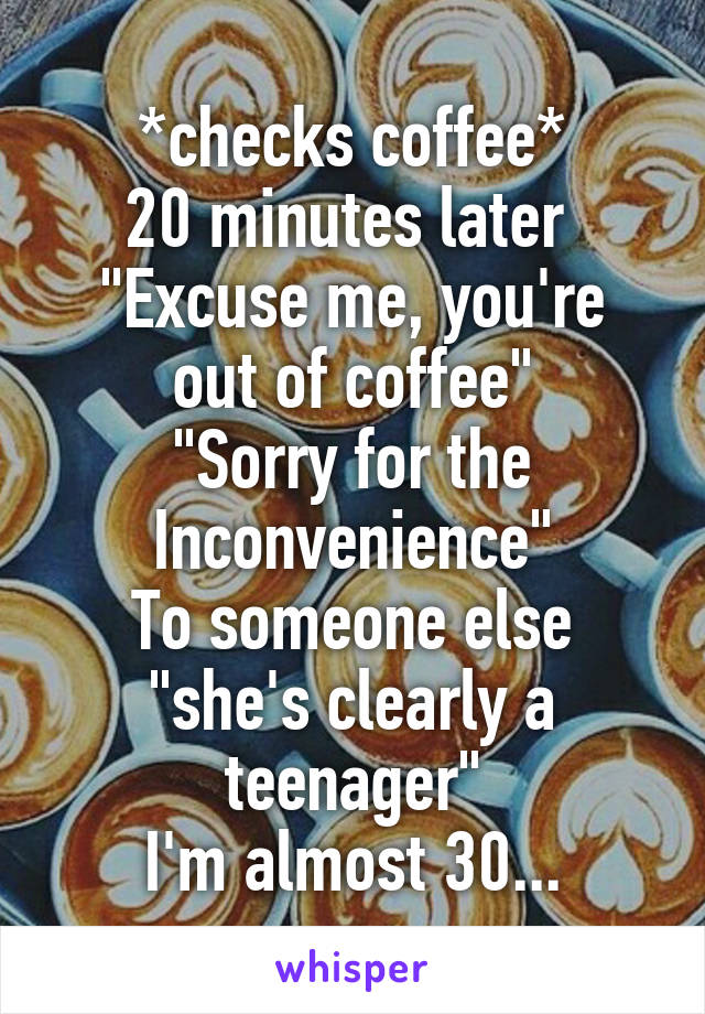 """*checks coffee* 20 minutes later  """"Excuse me, you're out of coffee"""" """"Sorry for the Inconvenience"""" To someone else """"she's clearly a teenager"""" I'm almost 30..."""
