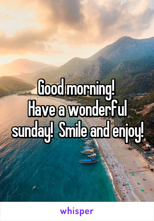 Good morning!  Have a wonderful sunday!  Smile and enjoy!