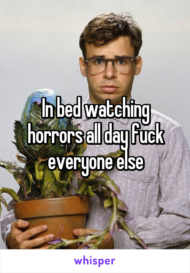 In bed watching horrors all day fuck everyone else