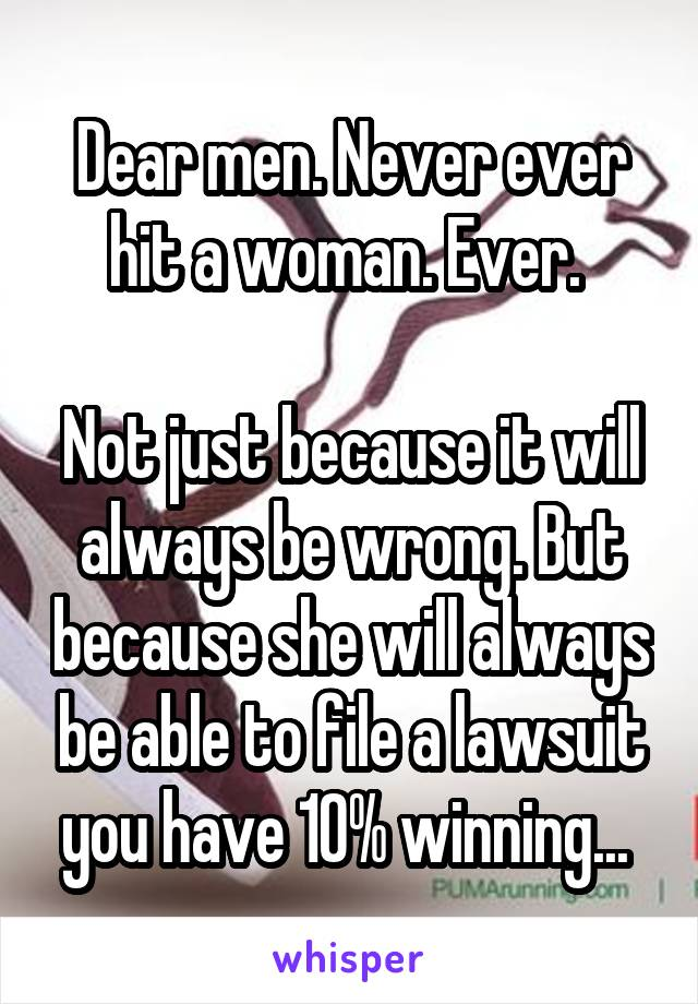 Dear men. Never ever hit a woman. Ever.   Not just because it will always be wrong. But because she will always be able to file a lawsuit you have 10% winning...