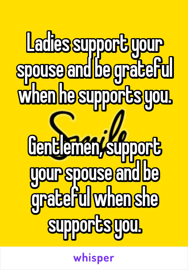 Ladies support your spouse and be grateful when he supports you.  Gentlemen, support your spouse and be grateful when she supports you.