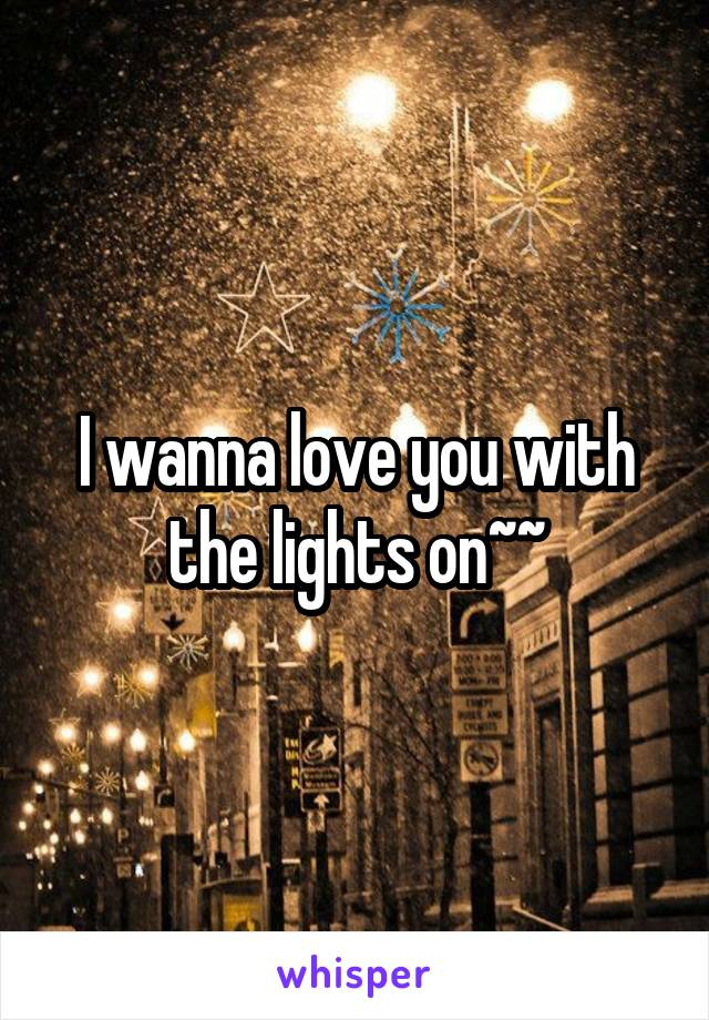 I wanna love you with the lights on~~